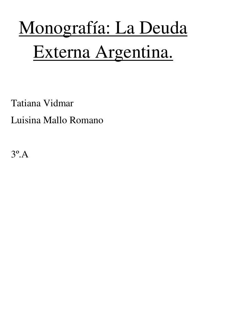 Monografía: La Deuda  Externa Argentina.Tatiana VidmarLuisina Mallo Romano3º.A