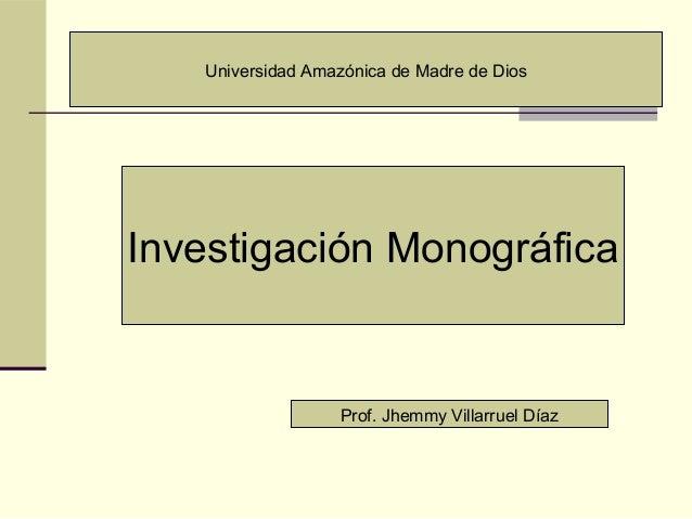 Investigación Monográfica Prof. Jhemmy Villarruel Díaz Universidad Amazónica de Madre de Dios