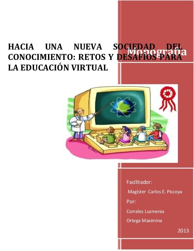 HACIA UNA NUEVA SOCIEDAD DEL Monografía CONOCIMIENTO: RETOS Y DESAFÍOS PARA LA EDUCACIÓN VIRTUAL  Facilitador: Magíster Ca...