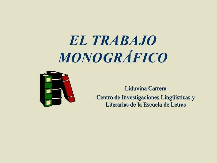 EL TRABAJOMONOGRÁFICO              Liduvina Carrera   Centro de Investigaciones Lingüísticas y      Literarias de la Escue...