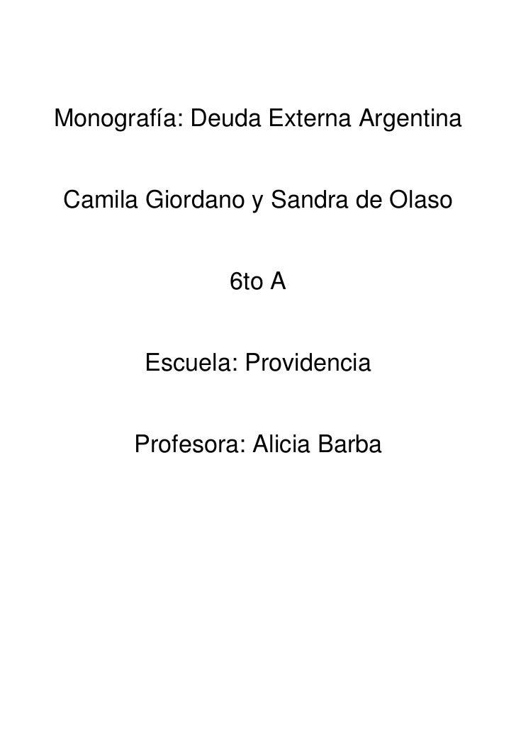 Monografía: Deuda Externa ArgentinaCamila Giordano y Sandra de Olaso               6to A       Escuela: Providencia      P...
