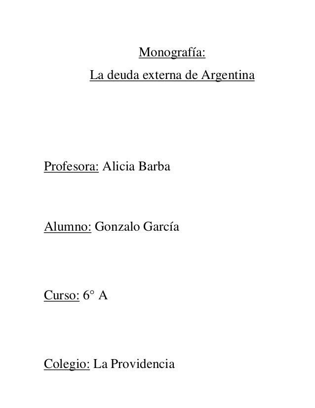 Monografía: La deuda externa de Argentina  Profesora: Alicia Barba  Alumno: Gonzalo García  Curso: 6° A  Colegio: La Provi...