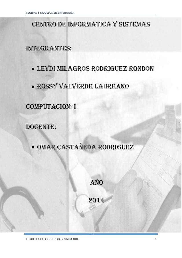 TEORIAS Y MODELOS EN ENFERMERIA LEYDI RODRIGUEZ - ROSSY VALVERDE 1 CENTRO DE INFORMATICA Y SISTEMAS INTEGRANTES: Leydi mil...