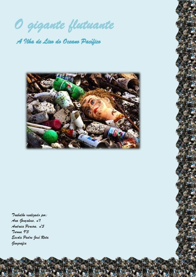 O gigante flutuanteA Ilha de Lixo do Oceano PacíficoTrabalho realizado por:Ana Gonçalves, nº1Andreia Pereira, nº5Turma 9º3...