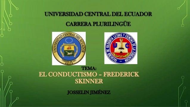 UNIVERSIDAD CENTRAL DEL ECUADOR CARRERA PLURILINGÜE TEMA: EL CONDUCTISMO – FREDERICK SKINNER JOSSELIN JIMÉNEZ