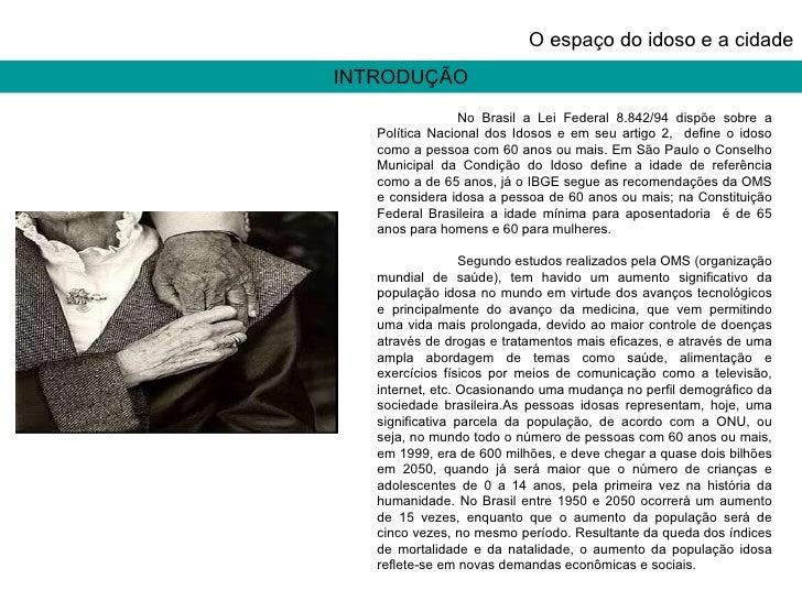 INTRODUÇÃO O espaço do idoso e a cidade No Brasil a Lei Federal 8.842/94 dispõe sobre a Política Nacional dos Idosos e em ...