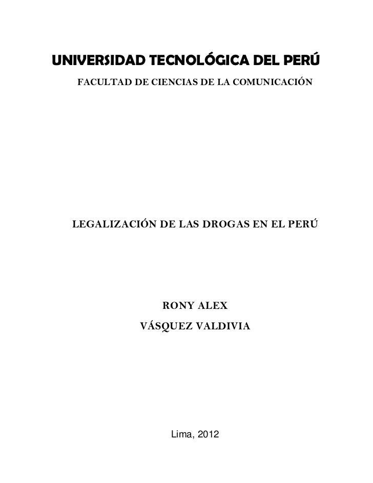 UNIVERSIDAD TECNOLÓGICA DEL PERÚ   FACULTAD DE CIENCIAS DE LA COMUNICACIÓN  LEGALIZACIÓN DE LAS DROGAS EN EL PERÚ         ...