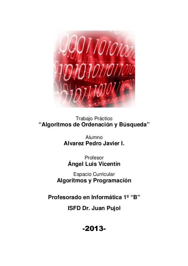 """Trabajo Práctico  """"Algoritmos de Ordenación y Búsqueda"""" Alumno  Alvarez Pedro Javier I. Profesor  Ángel Luis Vicentín Espa..."""