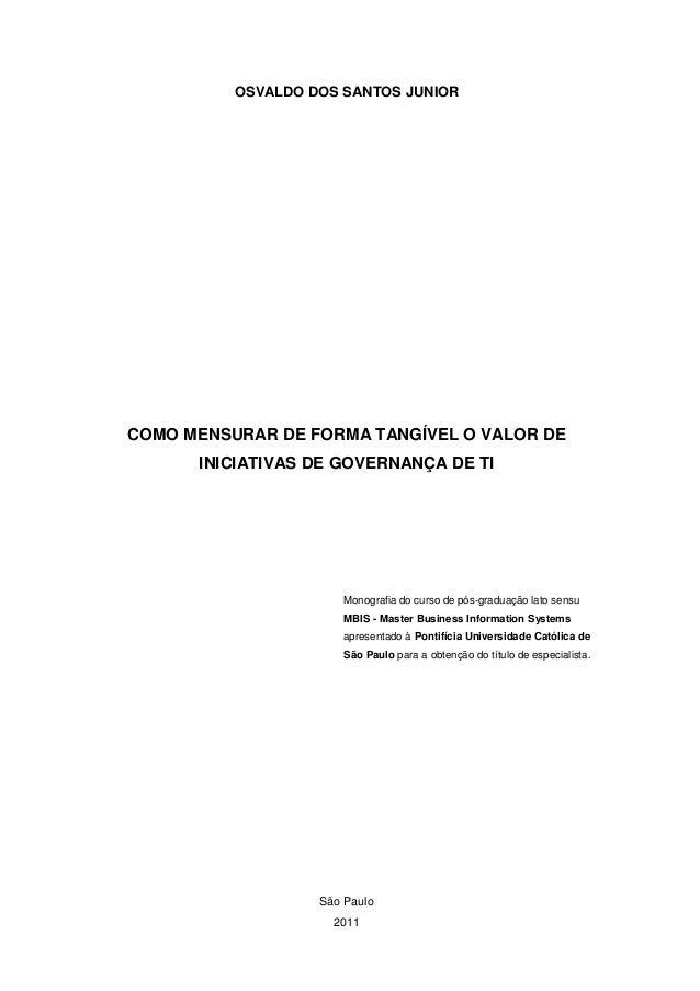 São Paulo 2011 OSVALDO DOS SANTOS JUNIOR COMO MENSURAR DE FORMA TANGÍVEL O VALOR DE INICIATIVAS DE GOVERNANÇA DE TI Monogr...