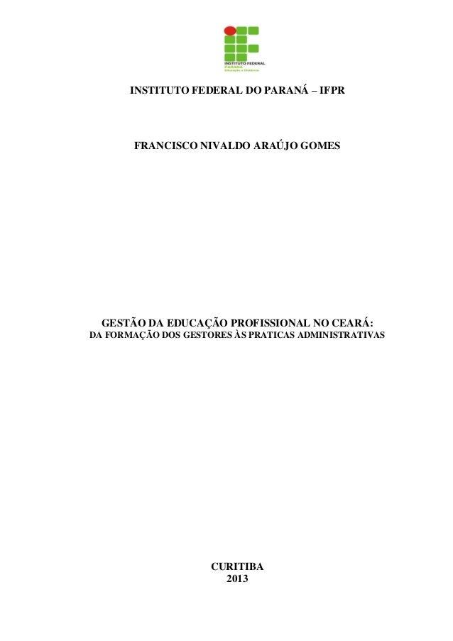 INSTITUTO FEDERAL DO PARANÁ – IFPRFRANCISCO NIVALDO ARAÚJO GOMESGESTÃO DA EDUCAÇÃO PROFISSIONAL NO CEARÁ:DA FORMAÇÃO DOS G...