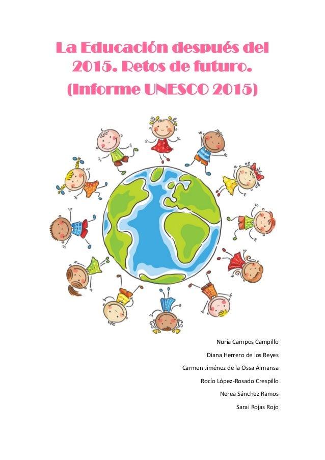 La Educación después del 2015. Retos de futuro. (Informe UNESCO 2015) Nuria Campos Campillo Diana Herrero de los Reyes Car...