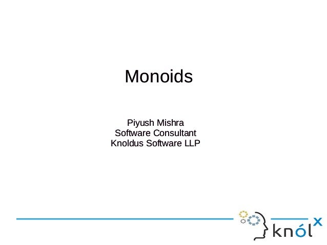 Monoids Piyush Mishra Software Consultant Knoldus Software LLP