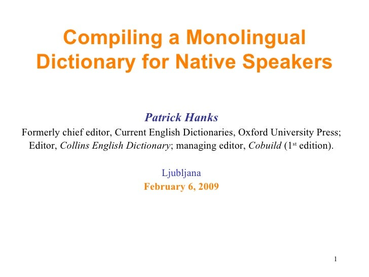 Compiling a Monolingual Dictionary for Native Speakers <ul><li>Patrick Hanks </li></ul><ul><li>Formerly chief editor, Curr...
