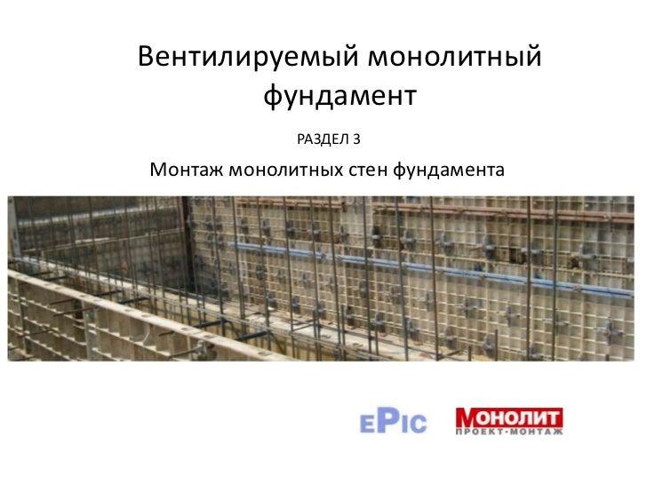 Вентилируемый монолитный фундамент<br />РАЗДЕЛ 3<br />Монтаж монолитных стен фундамента<br />