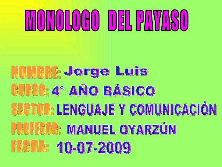 MONOLOGO  DEL PAYASO NOMBRE: CURSO: SECTOR: PROFESOR: FECHA: Jorge Luis  4° AÑO BÁSICO LENGUAJE Y COMUNICACIÓN MANUEL OYAR...
