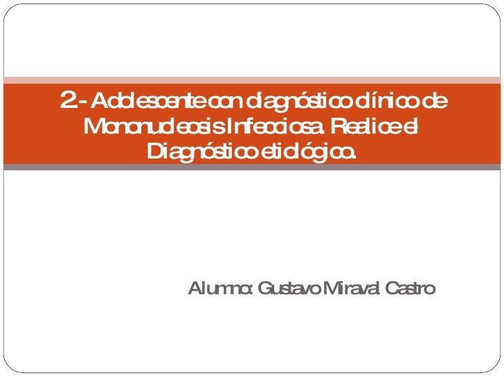 Alumno: Gustavo Miraval Castro 2 .- Adolescente con diagnóstico clínico de Mononucleosis Infecciosa. Realice el Diagnóstic...