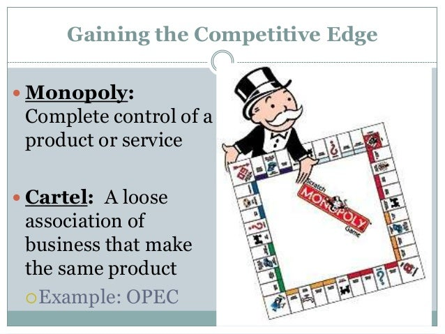 Gaining the Competitive Edge Monopoly:Complete control of aproduct or service Cartel: A looseassociation ofbusiness that...