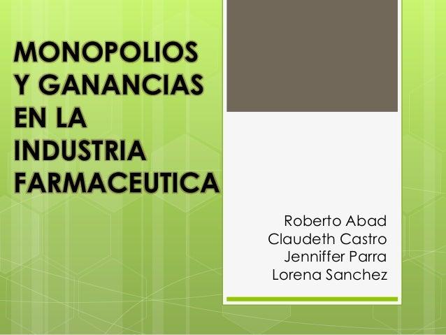 Roberto Abad Claudeth Castro Jenniffer Parra Lorena Sanchez MONOPOLIOS Y GANANCIAS EN LA INDUSTRIA FARMACEUTICA