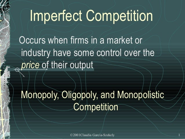 Imperfect CompetitionOccurs when firms in a market orindustry have some control over theprice of their outputMonopoly, Oli...
