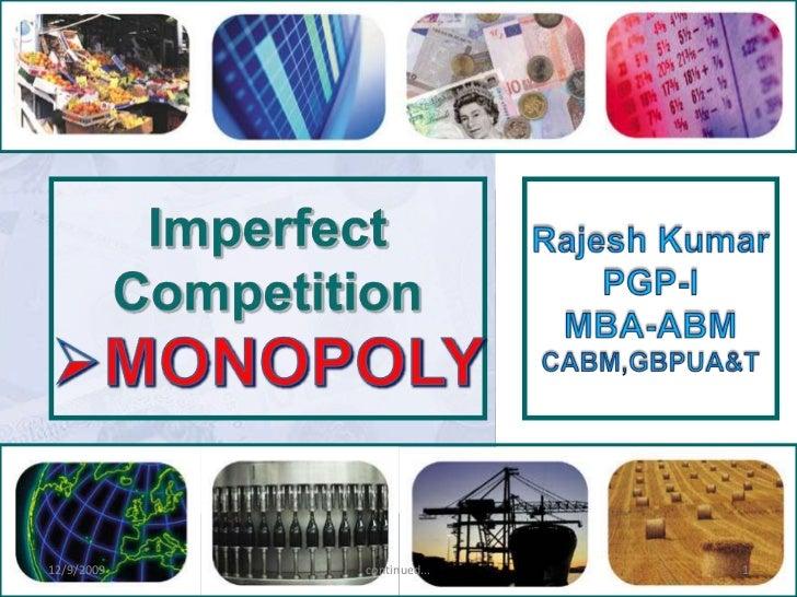 Imperfect<br />Competition<br /><ul><li>MONOPOLY</li></ul>Rajesh Kumar<br />PGP-I<br />MBA-ABM<br />CABM,GBPUA&T<br />12/9...