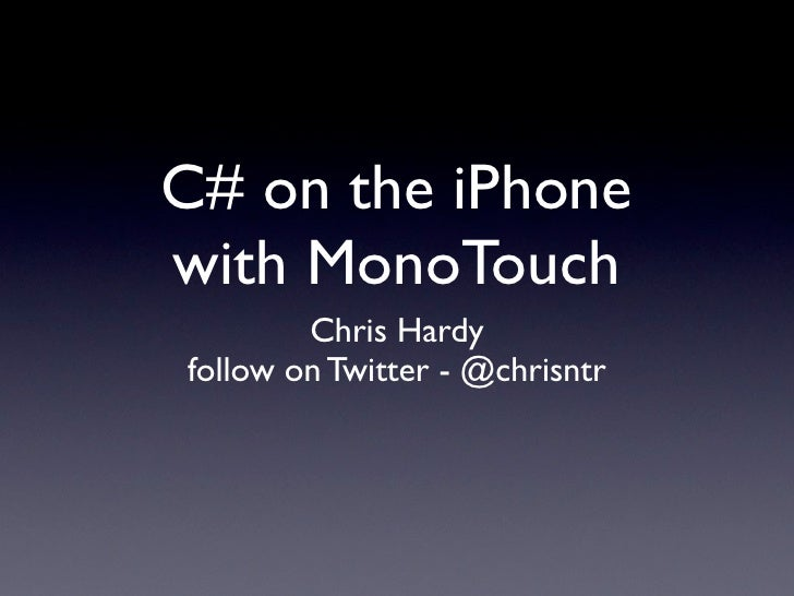 C# on the iPhone with MonoTouch         Chris Hardy follow on Twitter - @chrisntr