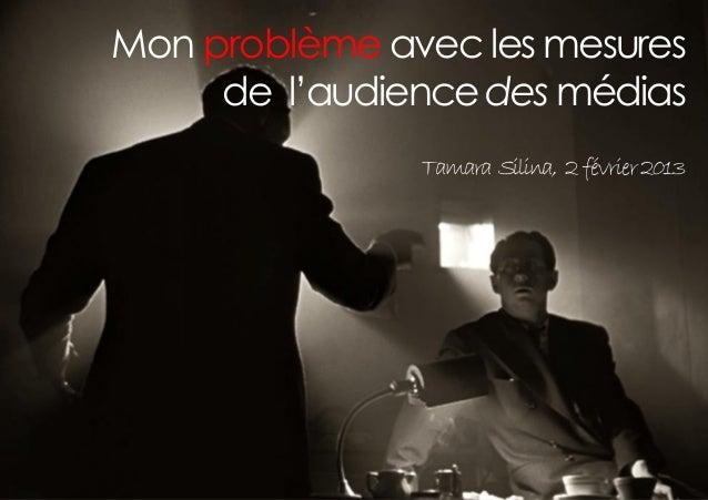 Mon problème avec les mesures     de l'audience des médias               Tamara Silina, 2 février 2013
