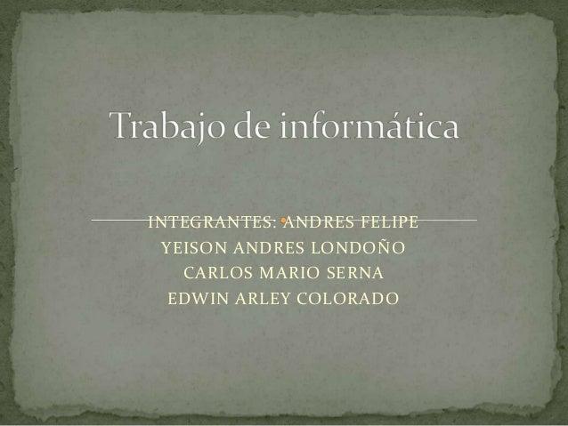 INTEGRANTES: ANDRES FELIPE  YEISON ANDRES LONDOÑO    CARLOS MARIO SERNA   EDWIN ARLEY COLORADO