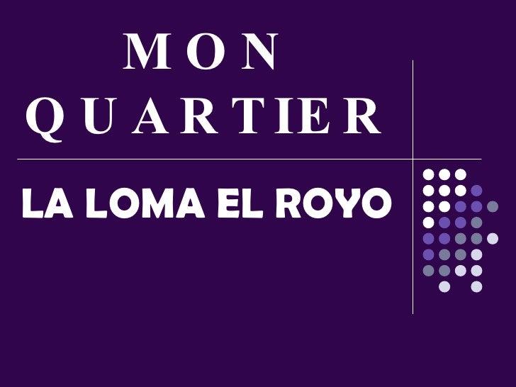 MON QUARTIER LA LOMA EL ROYO