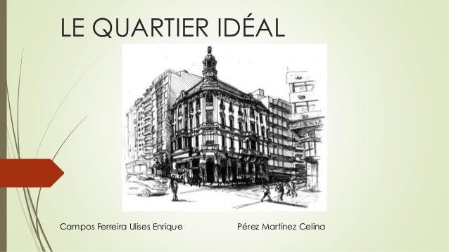 LE QUARTIER IDÉAL Campos Ferreira Ulises Enrique Pérez Martínez Celina
