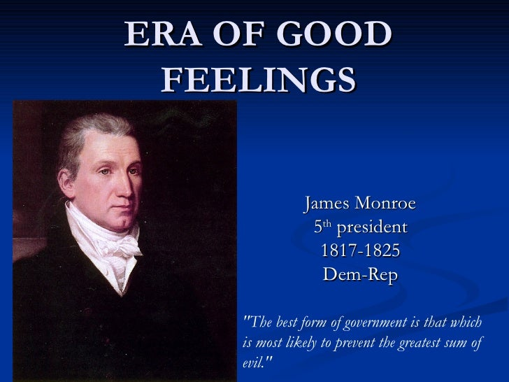 "ERA OF GOOD FEELINGS James Monroe 5 th  president 1817-1825 Dem-Rep ""The best form of government is that which is mos..."