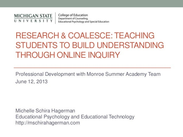 RESEARCH & COALESCE: TEACHINGSTUDENTS TO BUILD UNDERSTANDINGTHROUGH ONLINE INQUIRYProfessional Development with Monroe Sum...