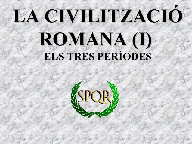 LA CIVILITZACIÓLA CIVILITZACIÓ ROMANA (I)ROMANA (I) ELS TRES PERÍODESELS TRES PERÍODES