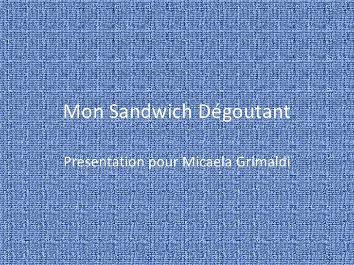Mon Sandwich Dégoutant<br />Presentation pour Micaela Grimaldi<br />