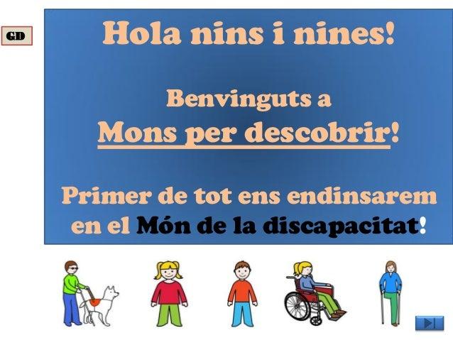 Hola nins i nines! Benvinguts a Mons per descobrir! Primer de tot ens endinsarem en el Món de la discapacitat! GD