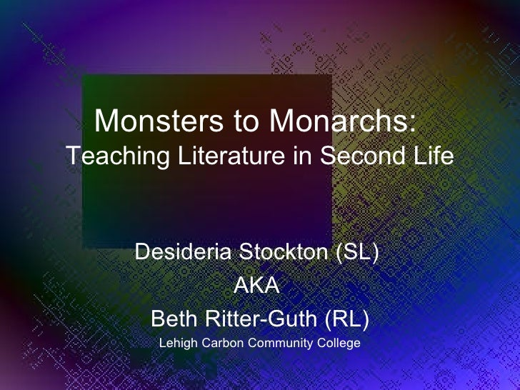 Monsters to Monarchs:  Teaching Literature in Second Life Desideria Stockton (SL)  AKA  Beth Ritter-Guth (RL) Lehigh Carbo...