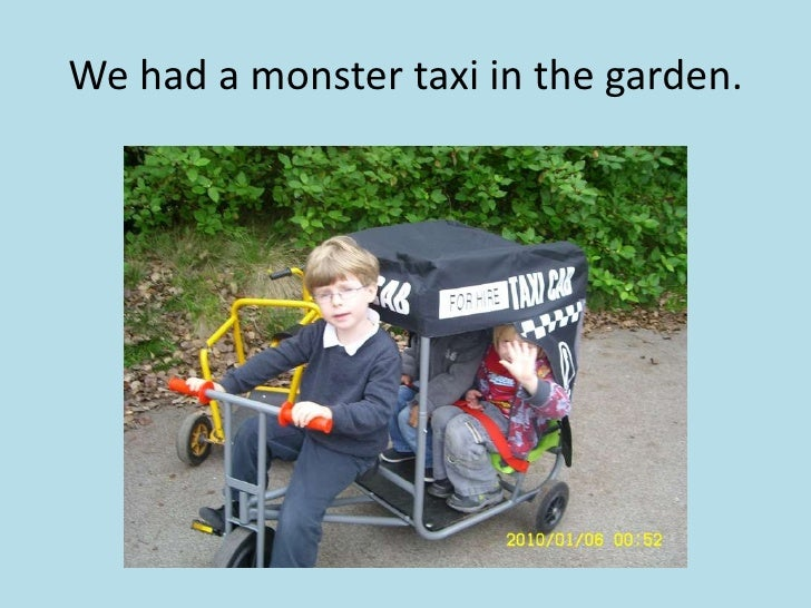 We had a monster taxi in the garden.<br />