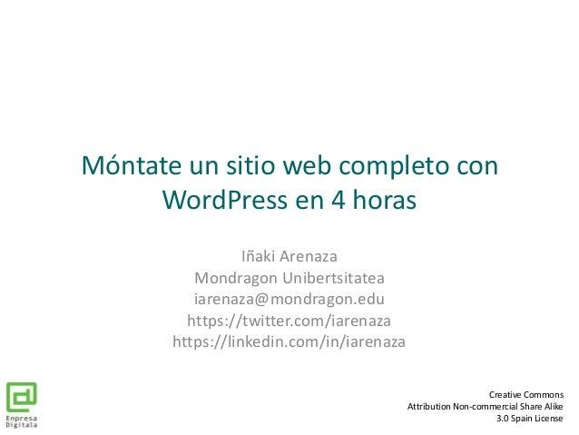 Móntate un sitio web completo con WordPress en 4 horas Iñaki Arenaza Mondragon Unibertsitatea iarenaza@mondragon.edu https...