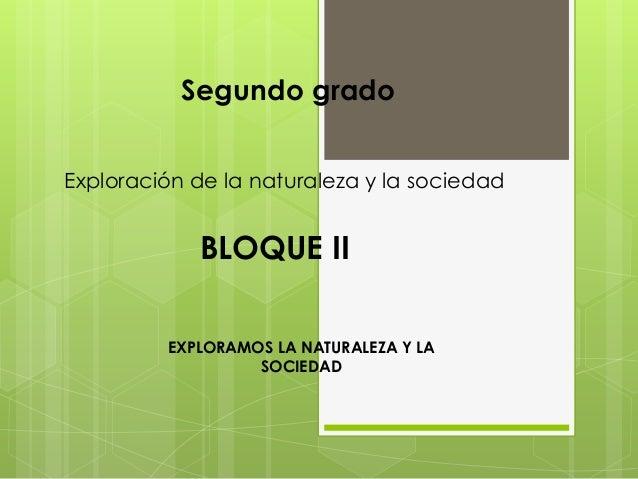 Segundo gradoExploración de la naturaleza y la sociedad            BLOQUE II         EXPLORAMOS LA NATURALEZA Y LA        ...