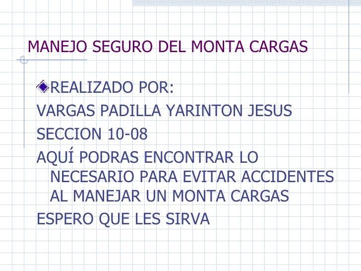 MANEJO SEGURO DEL MONTA CARGAS <ul><li>REALIZADO POR: </li></ul><ul><li>VARGAS PADILLA YARINTON JESUS </li></ul><ul><li>SE...