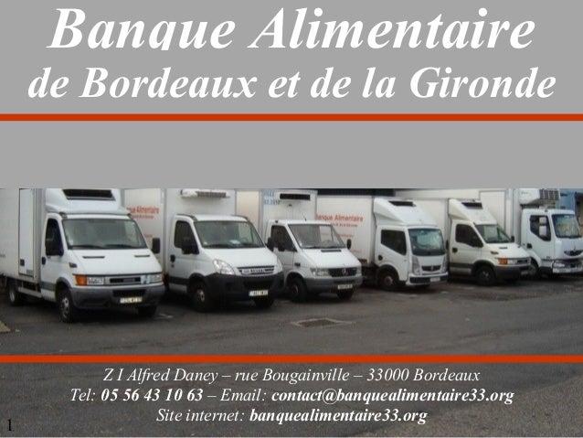 Banque Alimentaire  de Bordeaux et de la Gironde  1  Z I Alfred Daney – rue Bougainville – 33000 Bordeaux Tel: 05 56 43 10...
