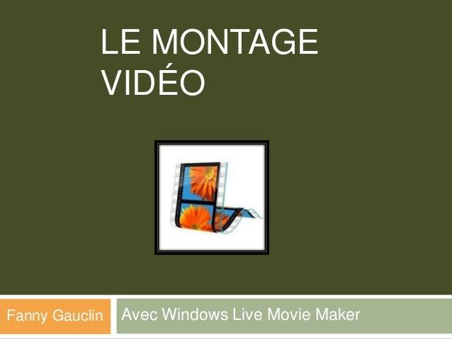 LE MONTAGE            VIDÉOFanny Gauclin   Avec Windows Live Movie Maker
