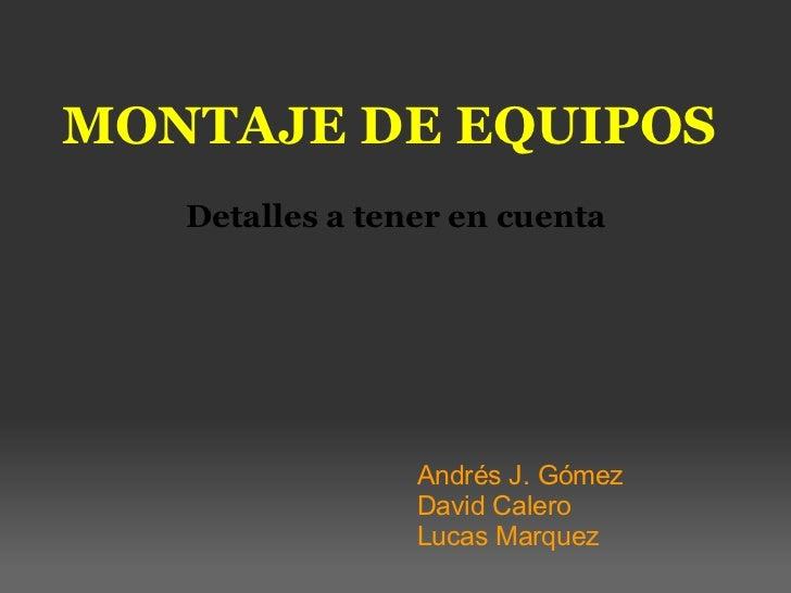 MONTAJE DE EQUIPOS Detalles  a tener en cuenta Andrés J. Gómez David Calero  Lucas Marquez