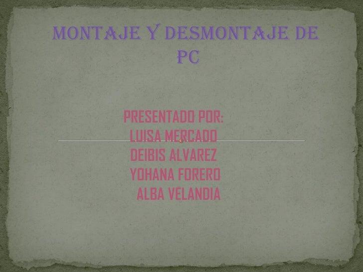 MONTAJE Y DESMONTAJE DE           PC      PRESENTADO POR:       LUISA MERCADO       DEIBIS ALVAREZ       YOHANA FORERO    ...
