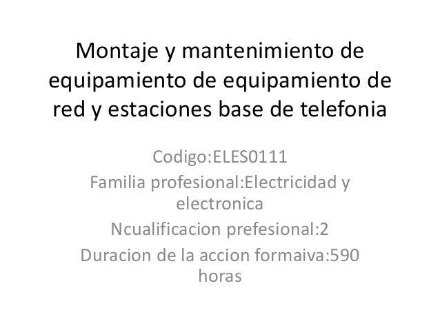 Montaje y mantenimiento de equipamiento de equipamiento de red y estaciones base de telefonia Codigo:ELES0111 Familia prof...