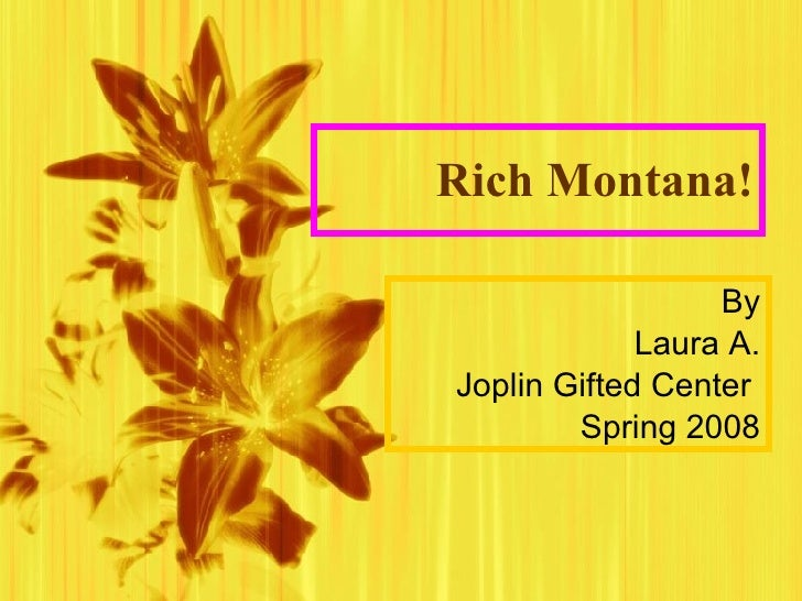 Rich Montana! By Laura A. Joplin Gifted Center  Spring 2008