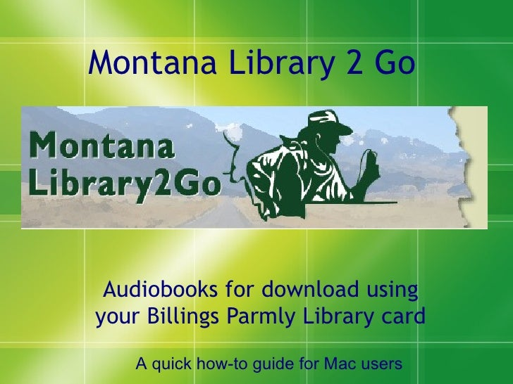 Montana Library 2 Go Audiobooks for download using your Billings Parmly Library card A quick how-to guide for Mac users