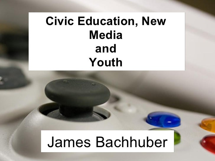 Civic Education, New         Media          and         Youth     James Bachhuber