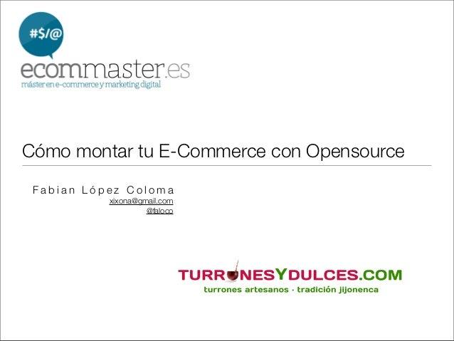 Cómo montar tu E-Commerce con Opensource Fabian López Coloma           xixona@gmail.com                    @faloco