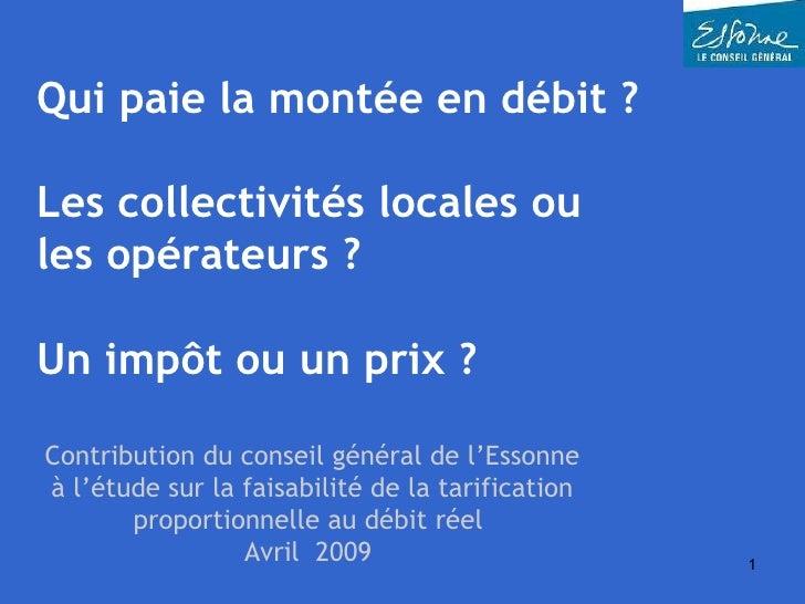 Qui paie la montée en débit ?  Les collectivités locales ou les opérateurs ?  Un impôt ou un prix ? Contribution du consei...