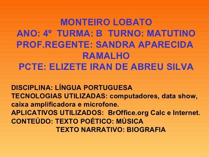 MONTEIRO LOBATO ANO: 4º  TURMA: B  TURNO: MATUTINO PROF.REGENTE: SANDRA APARECIDA  RAMALHO PCTE: ELIZETE IRAN DE ABREU SIL...